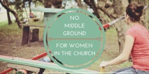No Middle Ground for Women in the Church