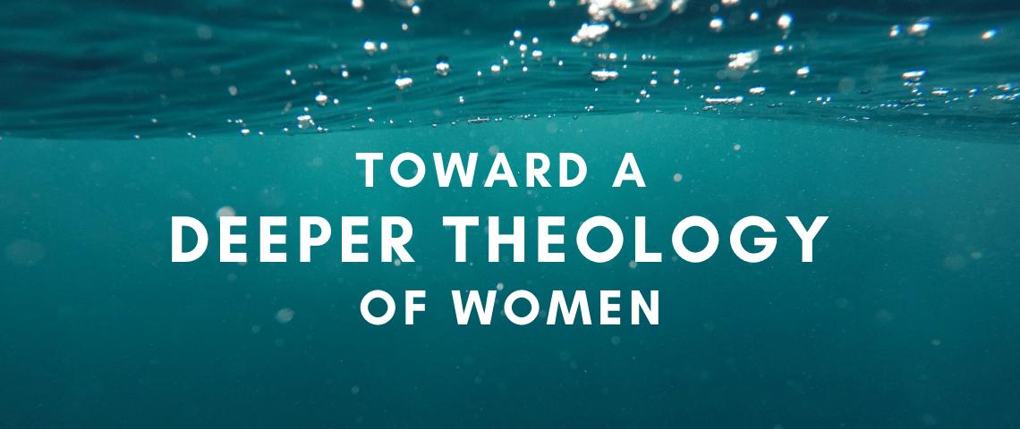 TOWARD A DEEPER THEOLOGY OF WOMEN