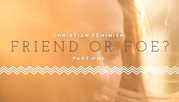 Christian Feminism: Friend or Foe? Part I