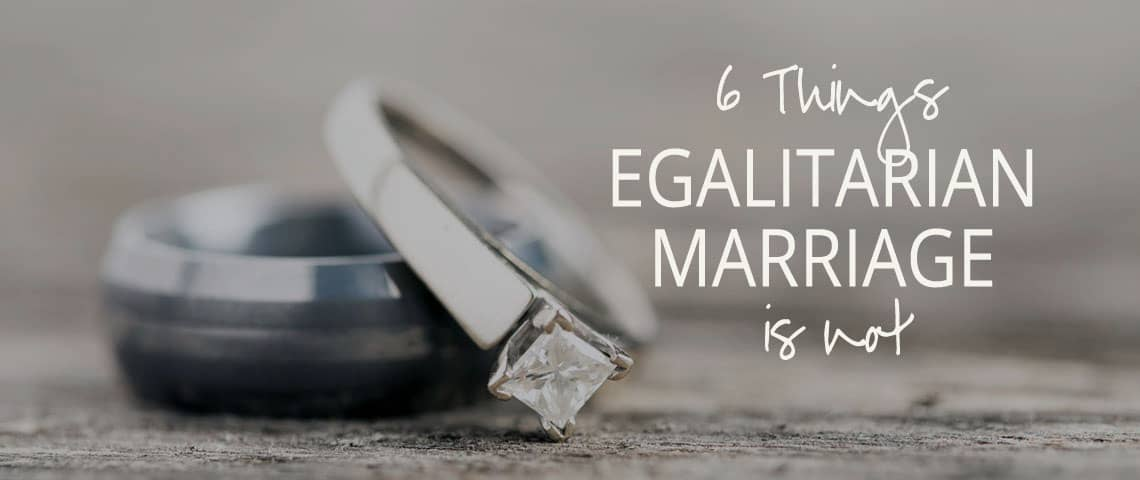 6 Things Egalitarian Marriage is Not