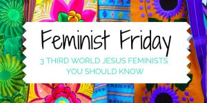 Feminist Friday: 3 Third World Jesus Feminists You Should Know