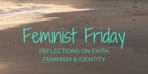 Feminist Friday: Reflections on Faith, Feminism, & Identity