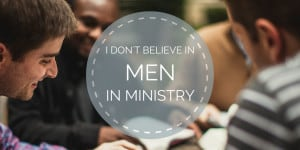 I Don't Believe in Men in Ministry