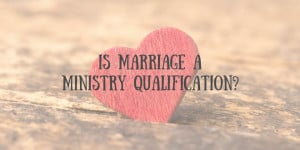 Is Marriage a Ministry Qualification?