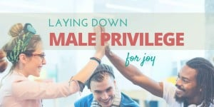 Laying Down Male Privilege for Joy