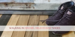Walking in Rachel Held Evans' Shoes