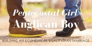 Pentecostal Girl meets Anglican Boy: Building an Ecumenical Egalitarian Marriage