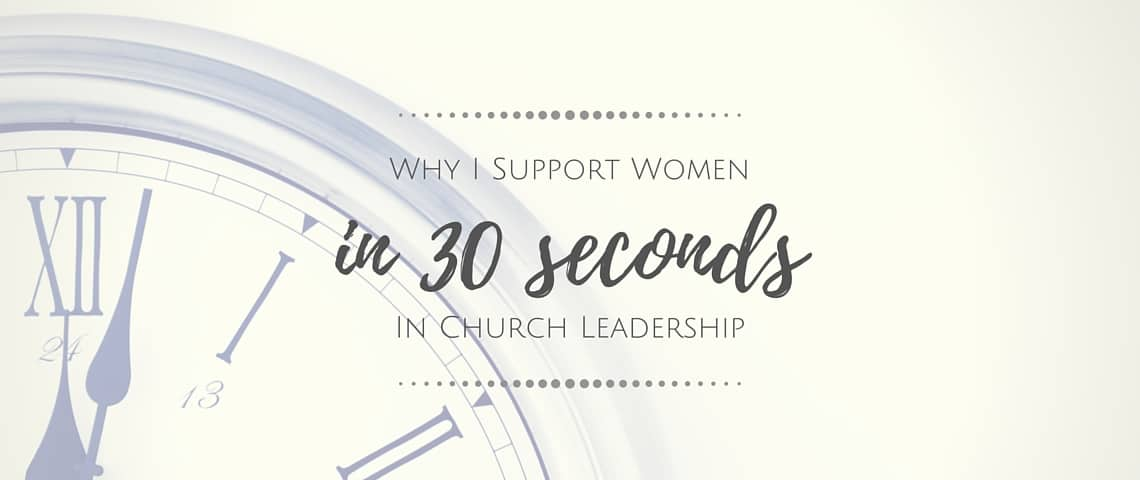 Why I Support Women in Church Leadership – in 30 Seconds