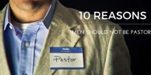 10 Reasons Why Men Should Not Be Pastors