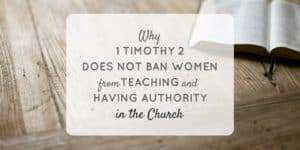 Why 1 Timothy 2:8-15 Does Not Ban Women from Teaching & Having Authority in the Church