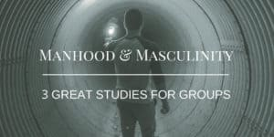 Manhood & Masculinity: 3 Great Studies for Groups