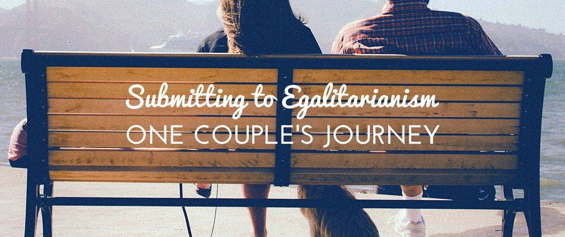 Submitting to Egalitarianism- One Couple's Journey