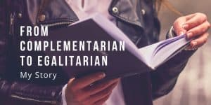 From Complementarian to Egalitarian: My Story