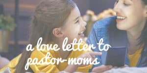 A Love Letter for Pastor-Moms