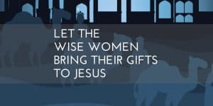 Let the Wise Women Bring Their Gifts to Jesus