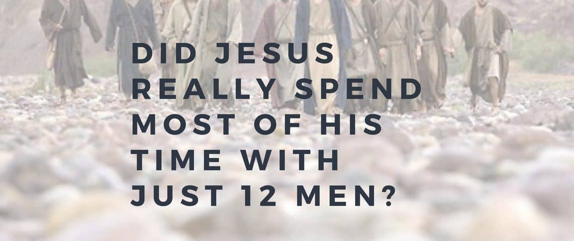 Did Jesus Really Spend Most of His Time with 12 Men_